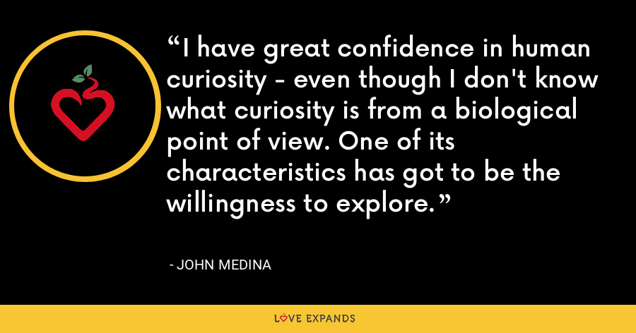 I have great confidence in human curiosity - even though I don't know what curiosity is from a biological point of view. One of its characteristics has got to be the willingness to explore. - John Medina