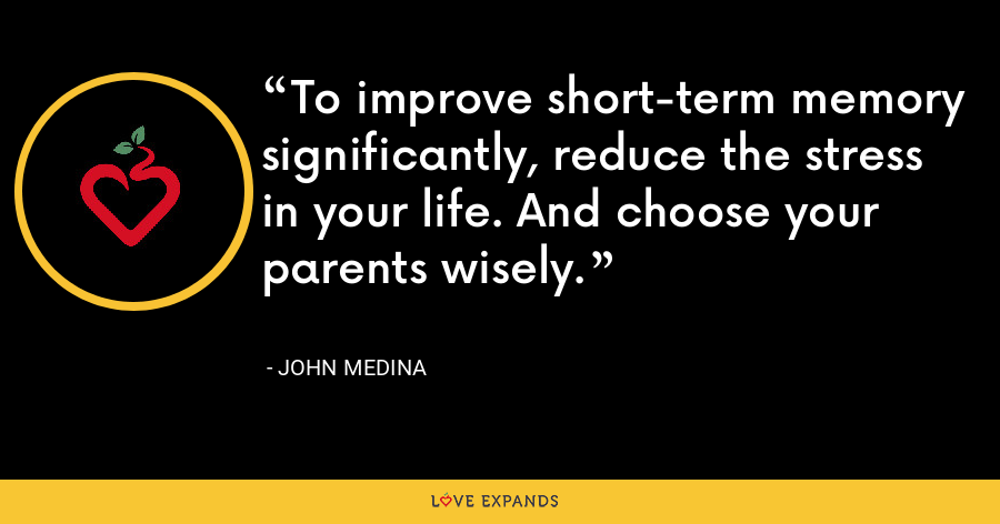 To improve short-term memory significantly, reduce the stress in your life. And choose your parents wisely. - John Medina