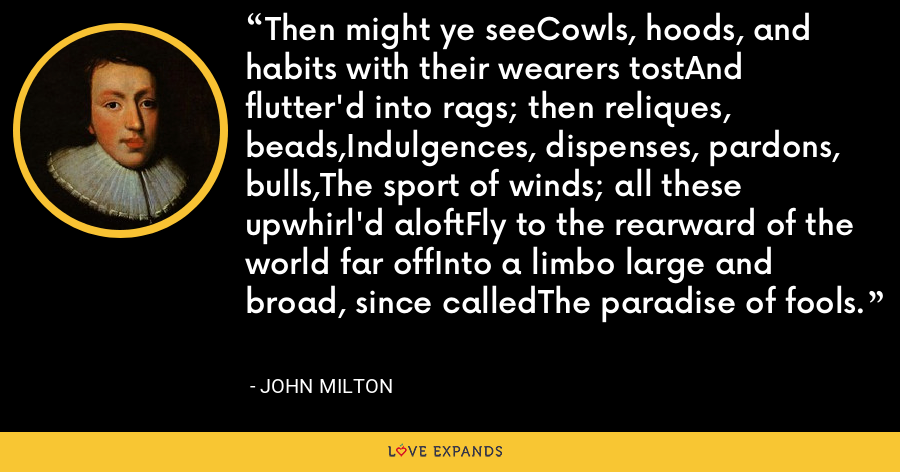 Then might ye seeCowls, hoods, and habits with their wearers tostAnd flutter'd into rags; then reliques, beads,Indulgences, dispenses, pardons, bulls,The sport of winds; all these upwhirl'd aloftFly to the rearward of the world far offInto a limbo large and broad, since calledThe paradise of fools. - John Milton