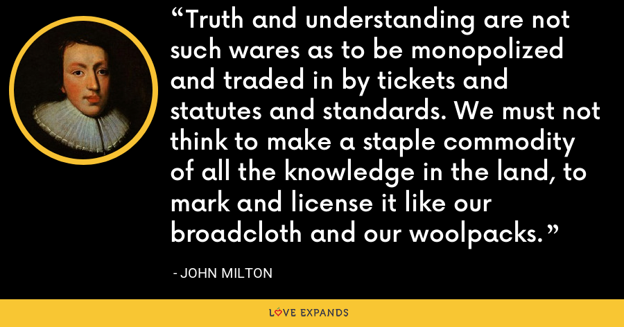 Truth and understanding are not such wares as to be monopolized and traded in by tickets and statutes and standards. We must not think to make a staple commodity of all the knowledge in the land, to mark and license it like our broadcloth and our woolpacks. - John Milton