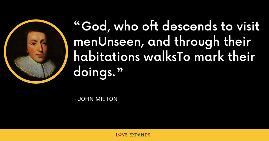 God, who oft descends to visit menUnseen, and through their habitations walksTo mark their doings. - John Milton
