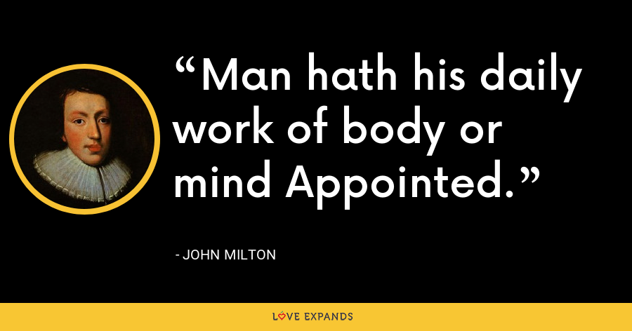 Man hath his daily work of body or mind Appointed. - John Milton