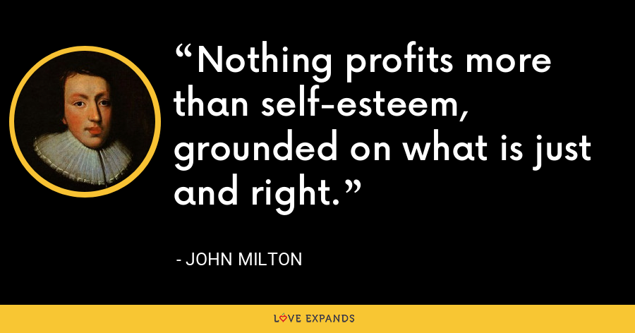 Nothing profits more than self-esteem, grounded on what is just and right. - John Milton