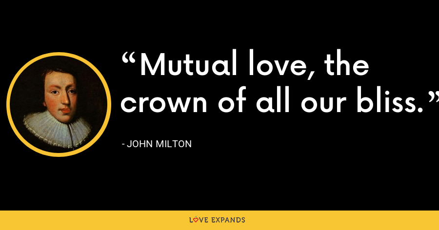 Mutual love, the crown of all our bliss. - John Milton