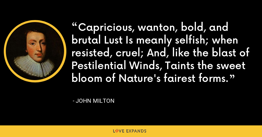 Capricious, wanton, bold, and brutal Lust Is meanly selfish; when resisted, cruel; And, like the blast of Pestilential Winds, Taints the sweet bloom of Nature's fairest forms. - John Milton