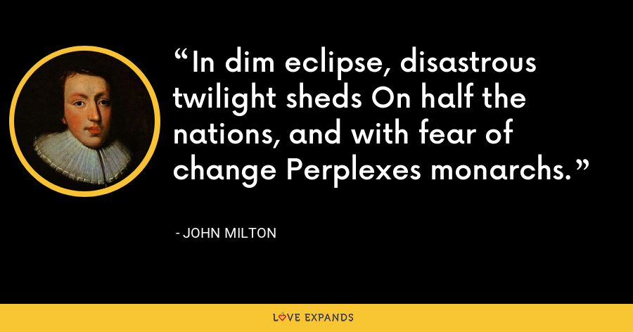 In dim eclipse, disastrous twilight sheds On half the nations, and with fear of change Perplexes monarchs. - John Milton