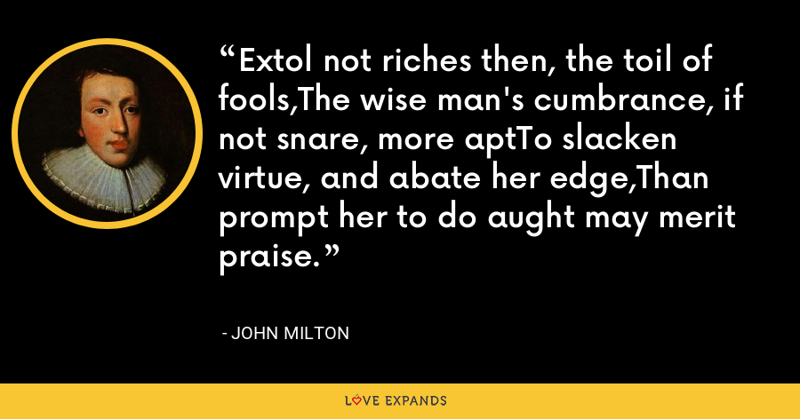 Extol not riches then, the toil of fools,The wise man's cumbrance, if not snare, more aptTo slacken virtue, and abate her edge,Than prompt her to do aught may merit praise. - John Milton