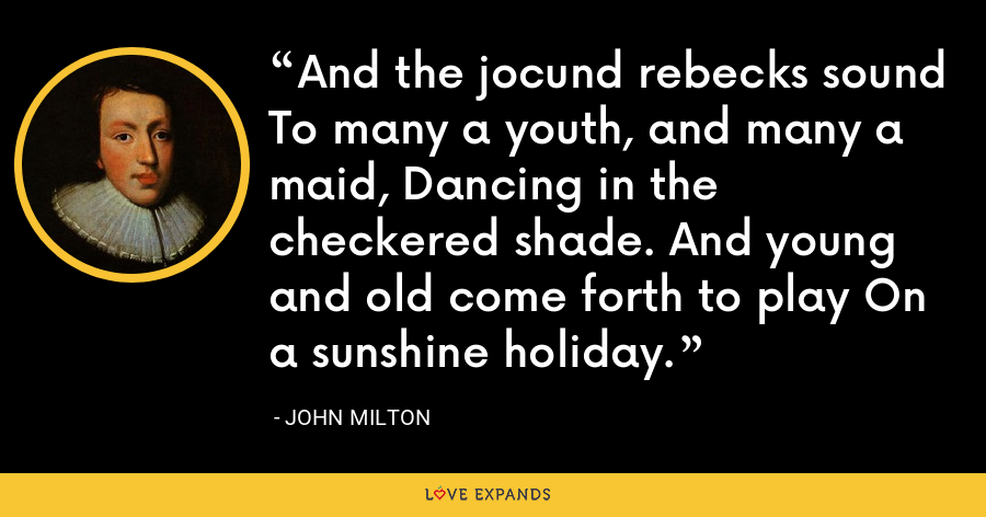 And the jocund rebecks sound To many a youth, and many a maid, Dancing in the checkered shade. And young and old come forth to play On a sunshine holiday. - John Milton