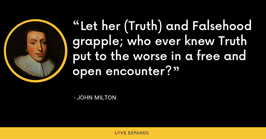 Let her (Truth) and Falsehood grapple; who ever knew Truth put to the worse in a free and open encounter? - John Milton