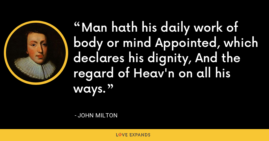 Man hath his daily work of body or mind Appointed, which declares his dignity, And the regard of Heav'n on all his ways. - John Milton