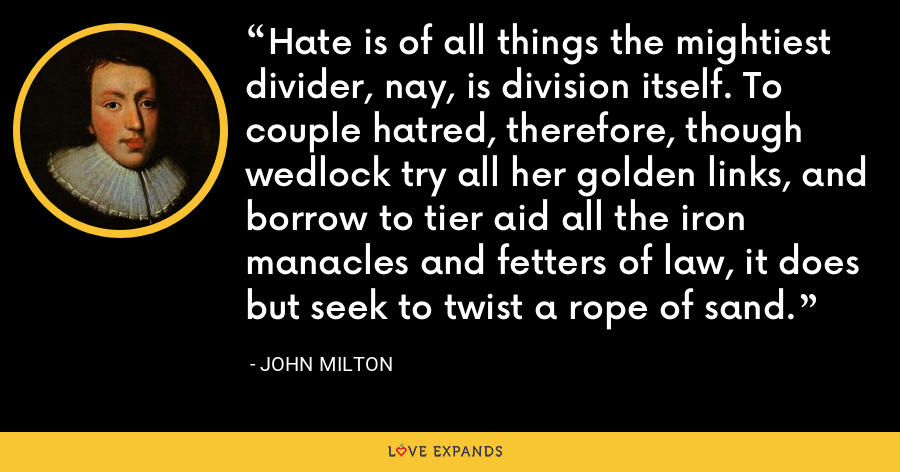 Hate is of all things the mightiest divider, nay, is division itself. To couple hatred, therefore, though wedlock try all her golden links, and borrow to tier aid all the iron manacles and fetters of law, it does but seek to twist a rope of sand. - John Milton