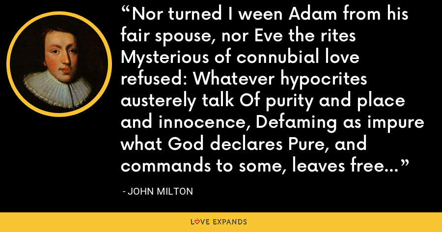 Nor turned I ween Adam from his fair spouse, nor Eve the rites Mysterious of connubial love refused: Whatever hypocrites austerely talk Of purity and place and innocence, Defaming as impure what God declares Pure, and commands to some, leaves free to all. - John Milton