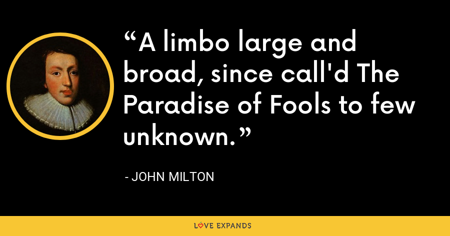 A limbo large and broad, since call'd The Paradise of Fools to few unknown. - John Milton