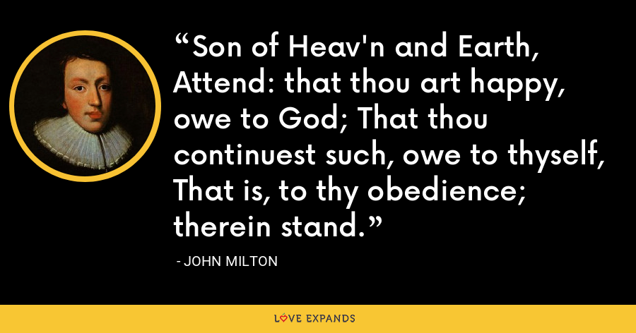 Son of Heav'n and Earth, Attend: that thou art happy, owe to God; That thou continuest such, owe to thyself, That is, to thy obedience; therein stand. - John Milton