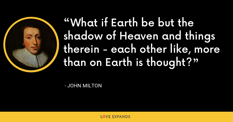 What if Earth be but the shadow of Heaven and things therein - each other like, more than on Earth is thought? - John Milton