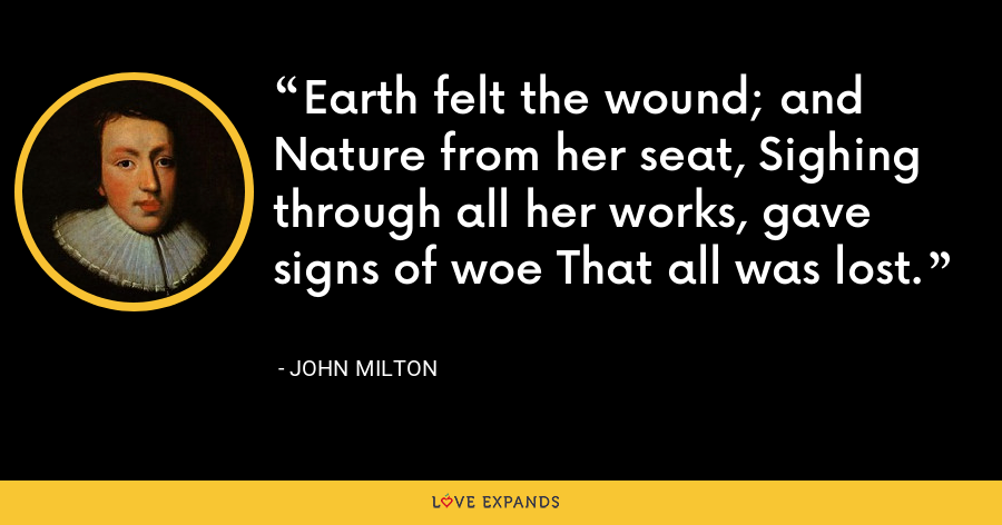 Earth felt the wound; and Nature from her seat, Sighing through all her works, gave signs of woe That all was lost. - John Milton