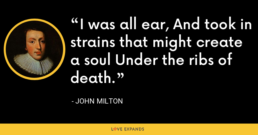 I was all ear, And took in strains that might create a soul Under the ribs of death. - John Milton