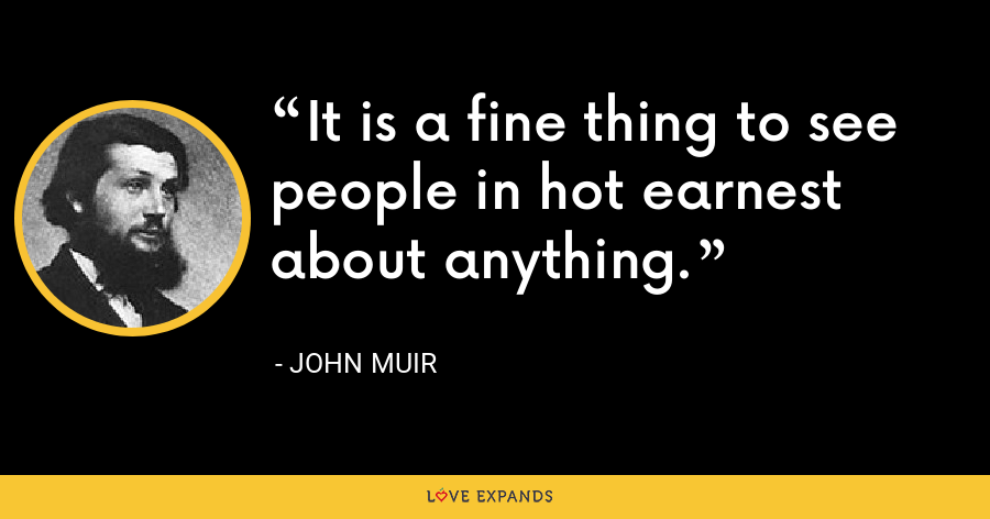 It is a fine thing to see people in hot earnest about anything. - John Muir
