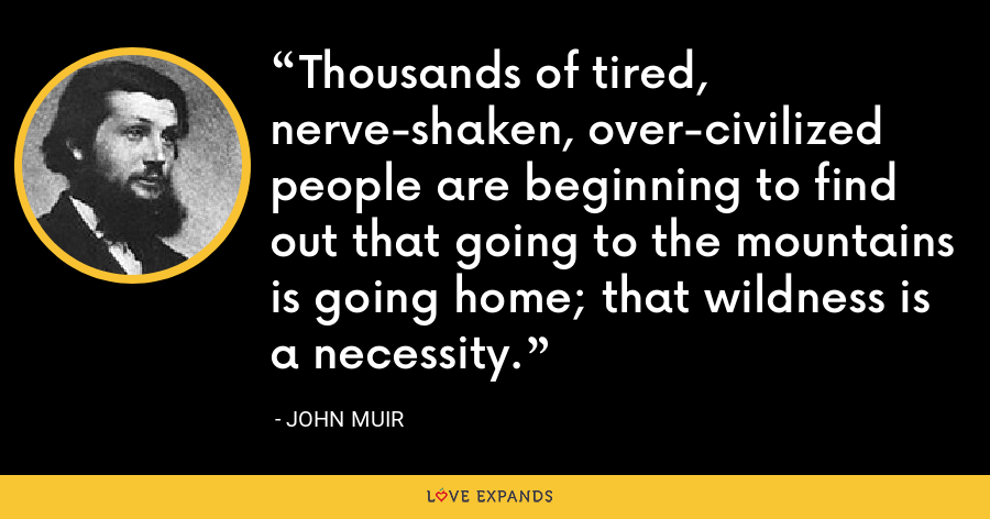 Thousands of tired, nerve-shaken, over-civilized people are beginning to find out that going to the mountains is going home; that wildness is a necessity. - John Muir