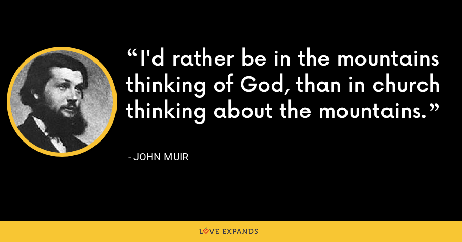 I'd rather be in the mountains thinking of God, than in church thinking about the mountains. - John Muir