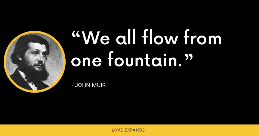 We all flow from one fountain. - John Muir
