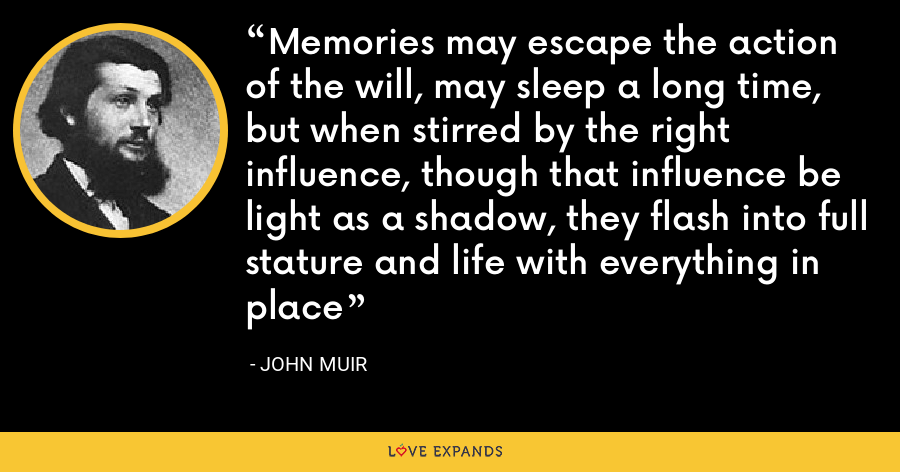Memories may escape the action of the will, may sleep a long time, but when stirred by the right influence, though that influence be light as a shadow, they flash into full stature and life with everything in place - John Muir