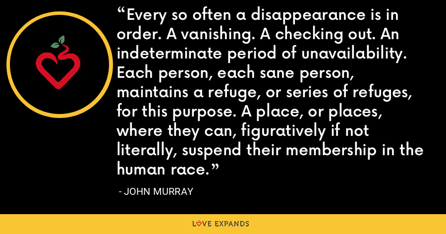 Every so often a disappearance is in order. A vanishing. A checking out. An indeterminate period of unavailability. Each person, each sane person, maintains a refuge, or series of refuges, for this purpose. A place, or places, where they can, figuratively if not literally, suspend their membership in the human race. - John Murray