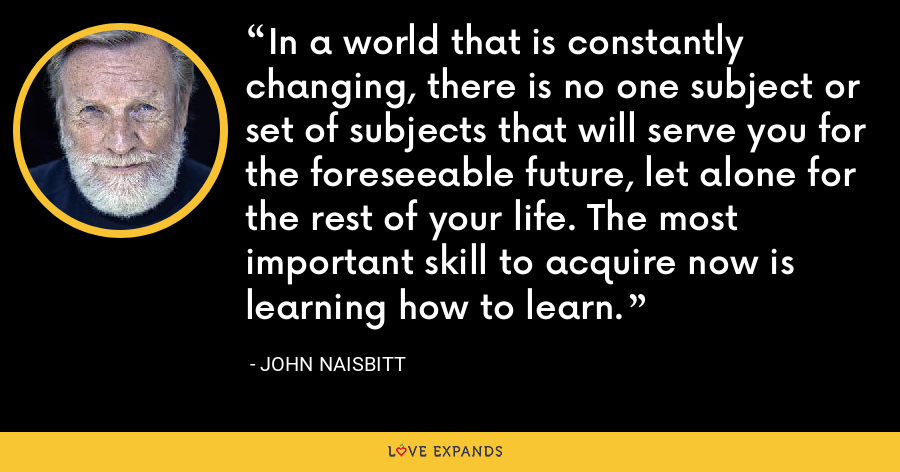 In a world that is constantly changing, there is no one subject or set of subjects that will serve you for the foreseeable future, let alone for the rest of your life. The most important skill to acquire now is learning how to learn. - John Naisbitt