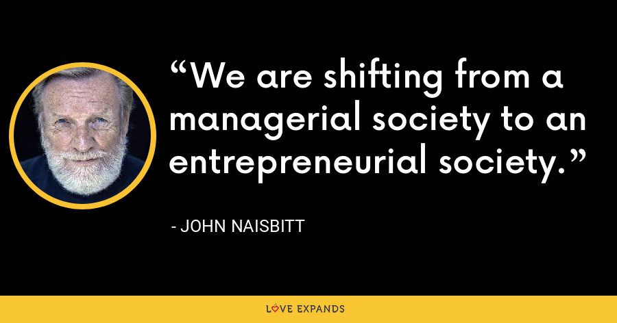 We are shifting from a managerial society to an entrepreneurial society. - John Naisbitt