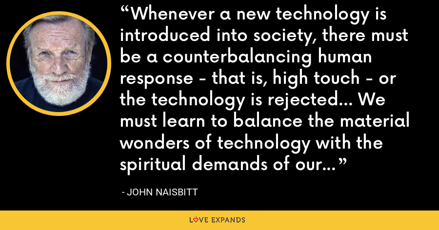 Whenever a new technology is introduced into society, there must be a counterbalancing human response - that is, high touch - or the technology is rejected... We must learn to balance the material wonders of technology with the spiritual demands of our human nature. - John Naisbitt