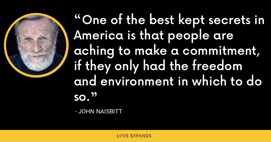 One of the best kept secrets in America is that people are aching to make a commitment, if they only had the freedom and environment in which to do so. - John Naisbitt