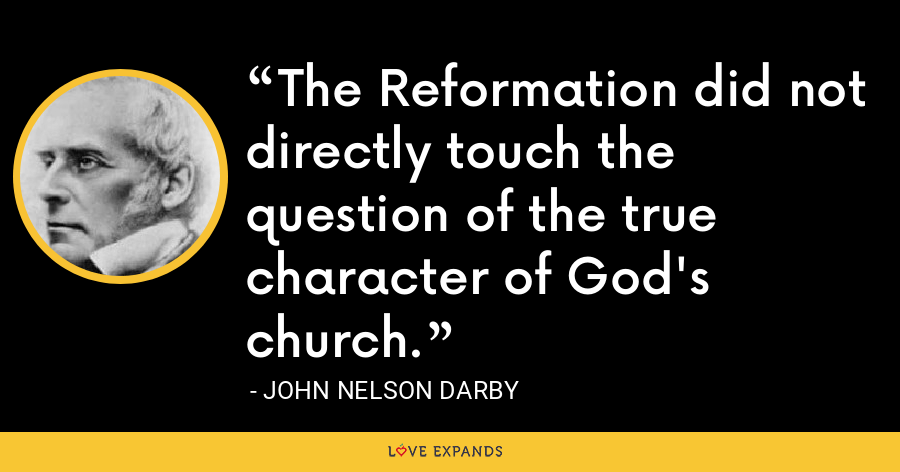The Reformation did not directly touch the question of the true character of God's church. - John Nelson Darby