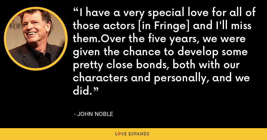 I have a very special love for all of those actors [in Fringe] and I'll miss them.Over the five years, we were given the chance to develop some pretty close bonds, both with our characters and personally, and we did. - John Noble
