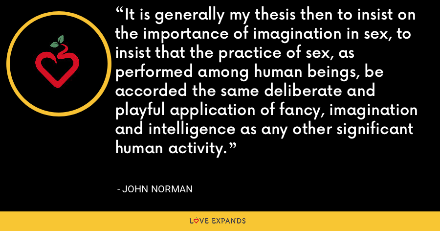 It is generally my thesis then to insist on the importance of imagination in sex, to insist that the practice of sex, as performed among human beings, be accorded the same deliberate and playful application of fancy, imagination and intelligence as any other significant human activity. - John Norman