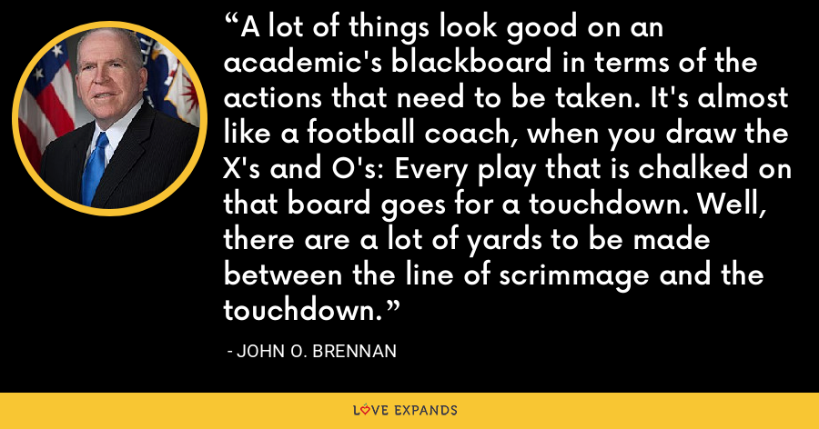 A lot of things look good on an academic's blackboard in terms of the actions that need to be taken. It's almost like a football coach, when you draw the X's and O's: Every play that is chalked on that board goes for a touchdown. Well, there are a lot of yards to be made between the line of scrimmage and the touchdown. - John O. Brennan