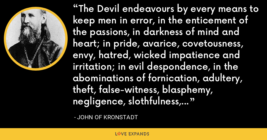 The Devil endeavours by every means to keep men in error, in the enticement of the passions, in darkness of mind and heart; in pride, avarice, covetousness, envy, hatred, wicked impatience and irritation; in evil despondence, in the abominations of fornication, adultery, theft, false-witness, blasphemy, negligence, slothfulness, and sluggishness. - John of Kronstadt
