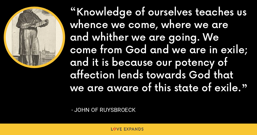 Knowledge of ourselves teaches us whence we come, where we are and whither we are going. We come from God and we are in exile; and it is because our potency of affection lends towards God that we are aware of this state of exile. - John of Ruysbroeck