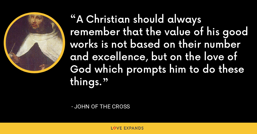 A Christian should always remember that the value of his good works is not based on their number and excellence, but on the love of God which prompts him to do these things. - John of the Cross