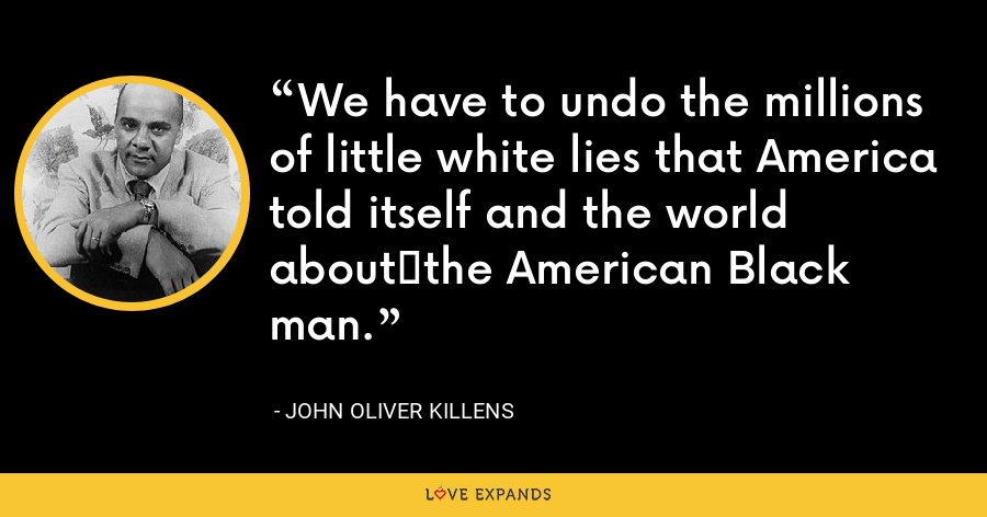 We have to undo the millions of little white lies that America told itself and the world aboutthe American Black man. - John Oliver Killens