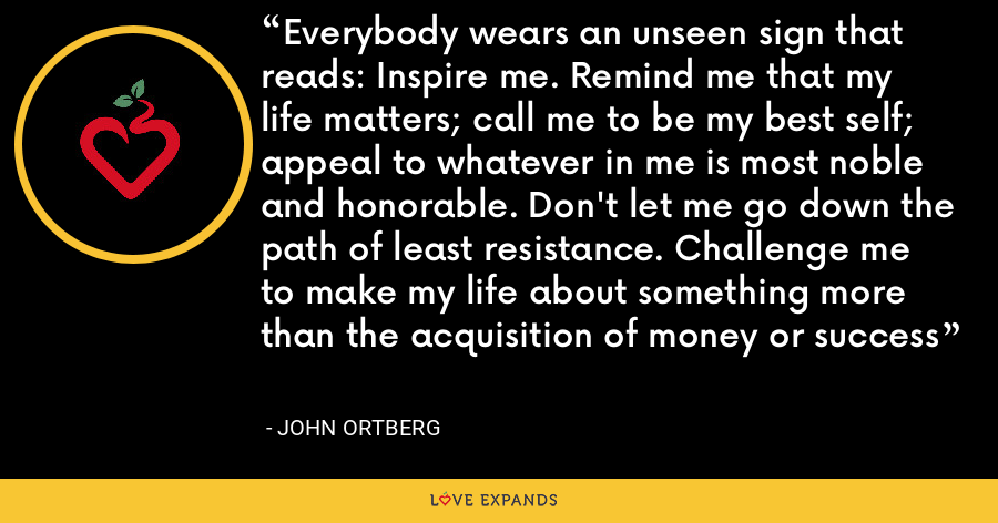 Everybody wears an unseen sign that reads: Inspire me. Remind me that my life matters; call me to be my best self; appeal to whatever in me is most noble and honorable. Don't let me go down the path of least resistance. Challenge me to make my life about something more than the acquisition of money or success - John Ortberg