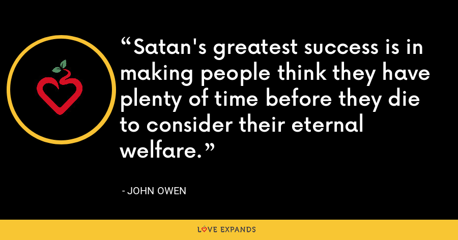 Satan's greatest success is in making people think they have plenty of time before they die to consider their eternal welfare. - John Owen