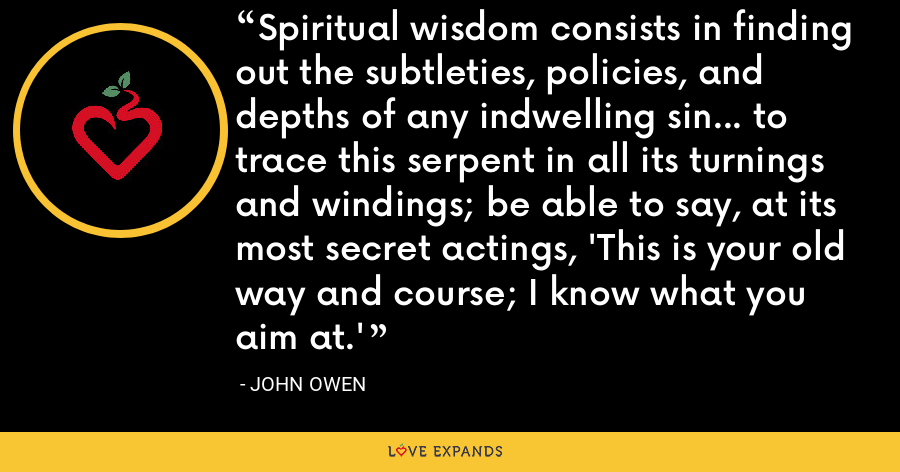 Spiritual wisdom consists in finding out the subtleties, policies, and depths of any indwelling sin... to trace this serpent in all its turnings and windings; be able to say, at its most secret actings, 'This is your old way and course; I know what you aim at.' - John Owen
