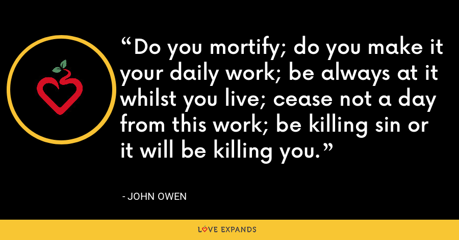 Do you mortify; do you make it your daily work; be always at it whilst you live; cease not a day from this work; be killing sin or it will be killing you. - John Owen