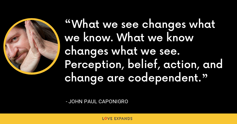 What we see changes what we know. What we know changes what we see. Perception, belief, action, and change are codependent. - John Paul Caponigro