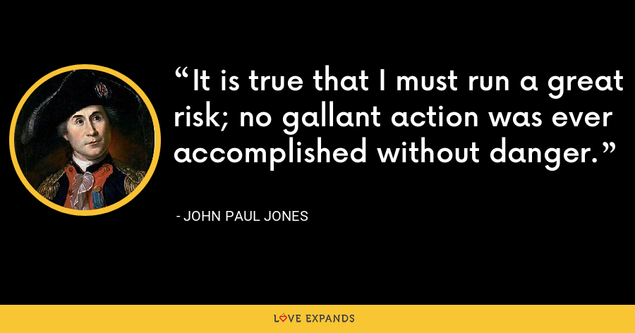 It is true that I must run a great risk; no gallant action was ever accomplished without danger. - John Paul Jones