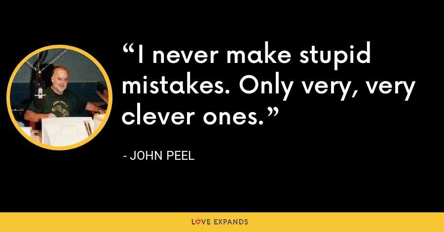 I never make stupid mistakes. Only very, very clever ones. - John Peel