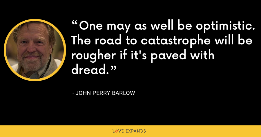 One may as well be optimistic. The road to catastrophe will be rougher if it's paved with dread. - John Perry Barlow