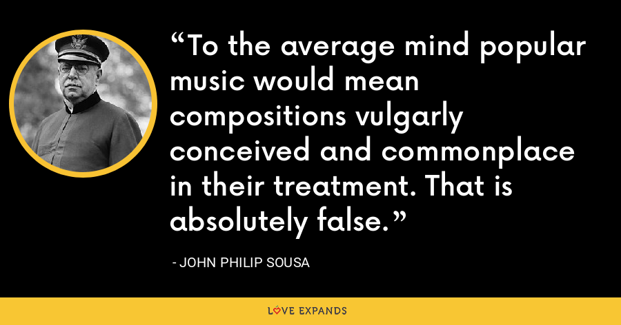 To the average mind popular music would mean compositions vulgarly conceived and commonplace in their treatment. That is absolutely false. - John Philip Sousa