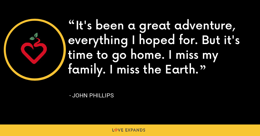 It's been a great adventure, everything I hoped for. But it's time to go home. I miss my family. I miss the Earth. - John Phillips