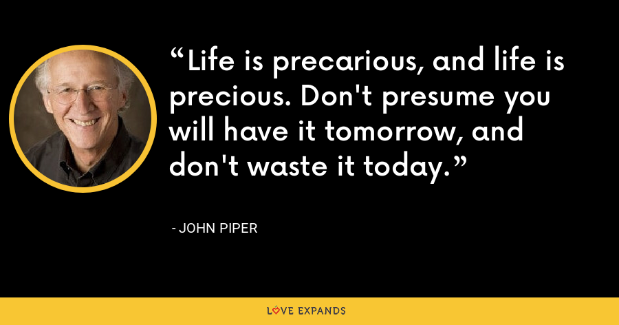 Life is precarious, and life is precious. Don't presume you will have it tomorrow, and don't waste it today. - John Piper